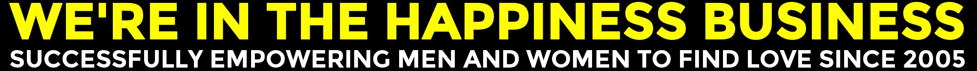 We're In The Happiness Business ... Successfully Empowering Men And Women To Find Love Since 2005